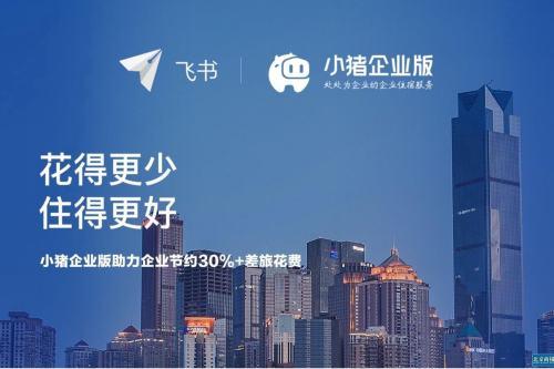 小猪民宿正式入驻飞书 为企业用户提供一站式商旅住宿解决方案